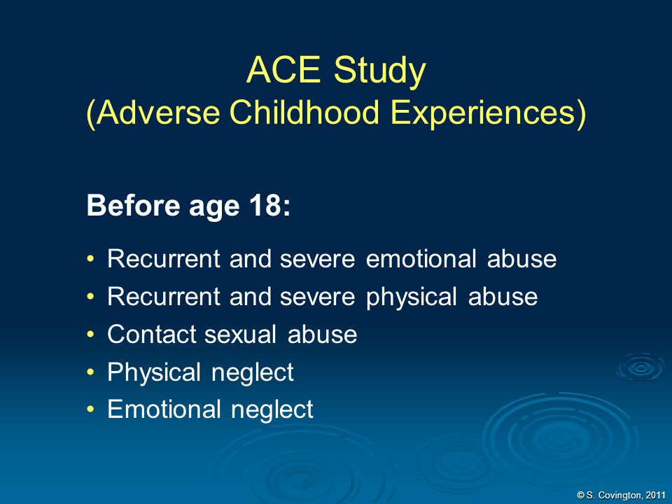 ACE Study (Adverse Childhood Experiences) Before age 18: Recurrent and severe emotional abuse Recurrent and severe physical abuse Contact sexual abuse