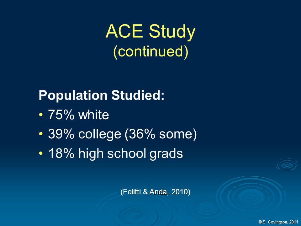 Population Studied: 75% white 39% college (36% some) 18% high school grads Anda (Felitti & Anda, 2010) ACE Study (continued) © S. Covington, 2011