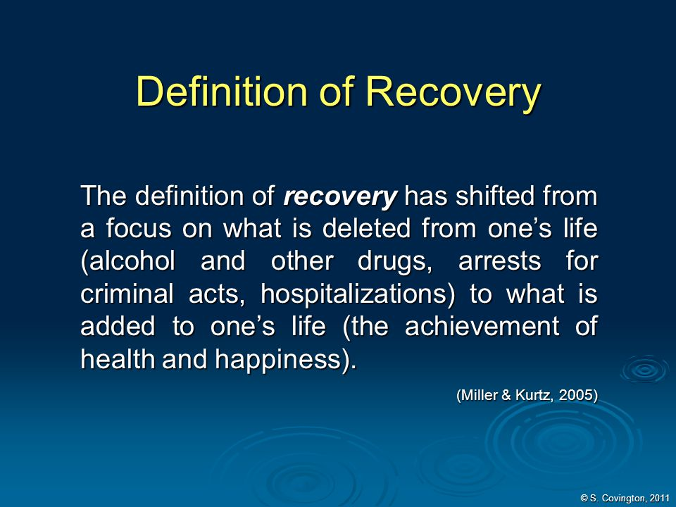 Definition of Recovery The definition of recovery has shifted from a focus on what is deleted from ones life (alcohol and other drugs, arrests for cri
