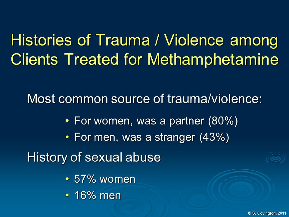 Histories of Trauma / Violence among Clients Treated for Methamphetamine Most common source of trauma/violence: For women, was a partner (80%)For wome