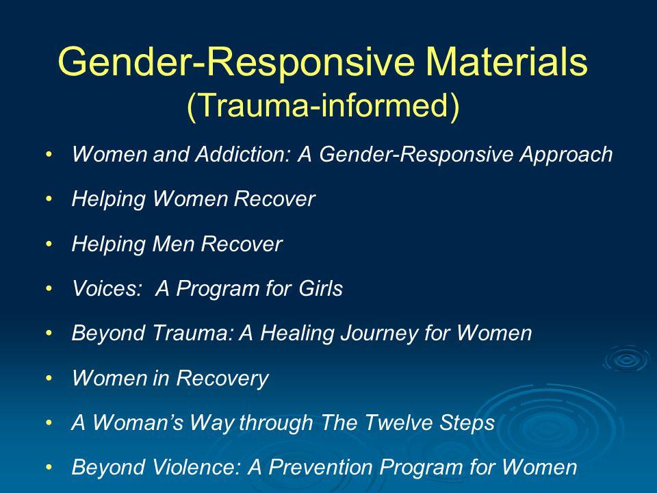 Gender-Responsive Materials (Trauma-informed) Women and Addiction: A Gender-Responsive Approach Helping Women Recover Helping Men Recover Voices: A Pr