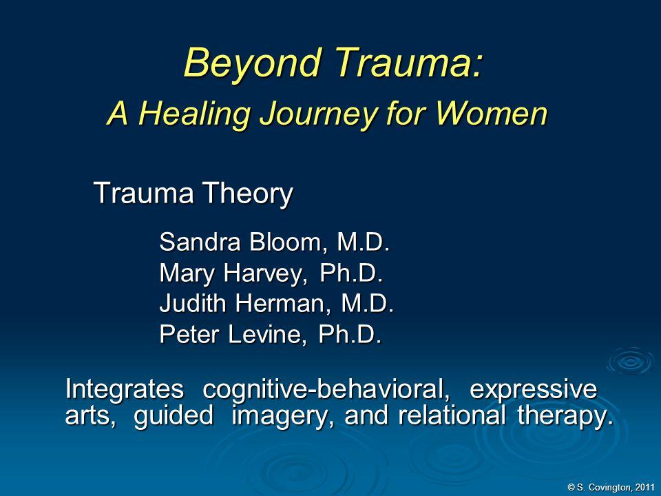 © S. Covington, 2011 Beyond Trauma: A Healing Journey for Women Beyond Trauma: A Healing Journey for Women Trauma Theory Sandra Bloom, M.D. Mary Harve