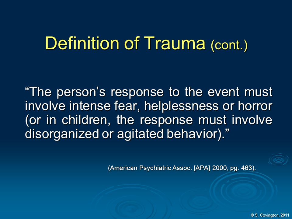 Definition of Trauma (cont.) The persons response to the event must involve intense fear, helplessness or horror (or in children, the response must in