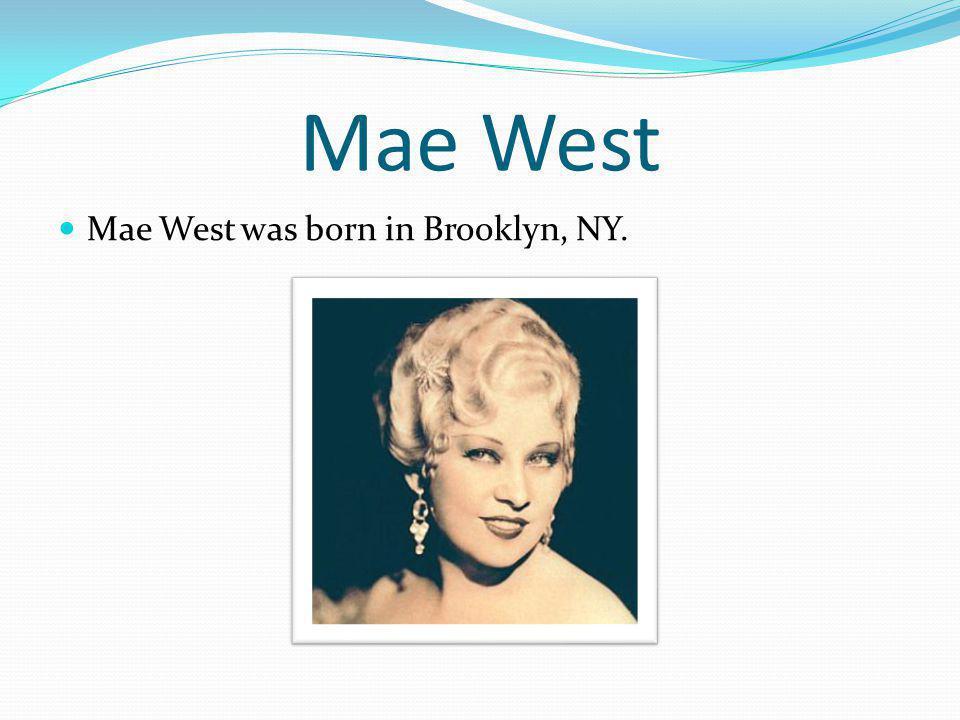 Mae West Mae West was born in Brooklyn, NY.