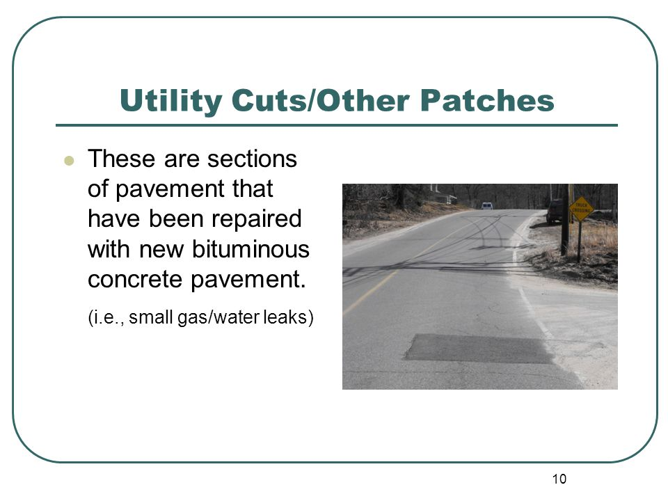 10 Utility Cuts/Other Patches These are sections of pavement that have been repaired with new bituminous concrete pavement.