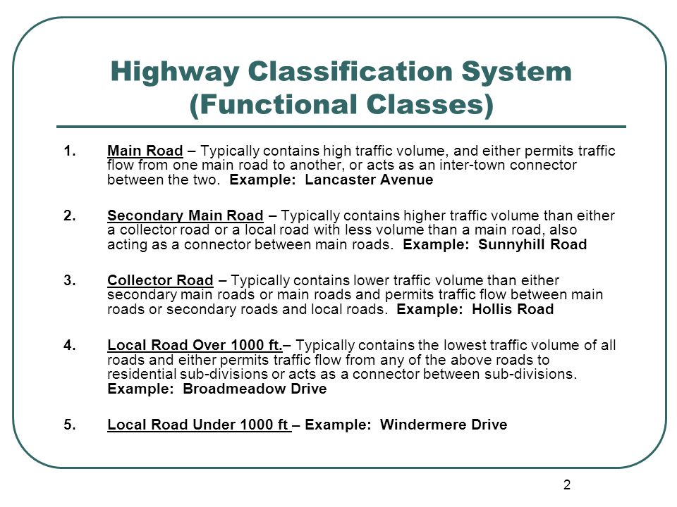 2 Highway Classification System (Functional Classes) 1.Main Road – Typically contains high traffic volume, and either permits traffic flow from one main road to another, or acts as an inter-town connector between the two.