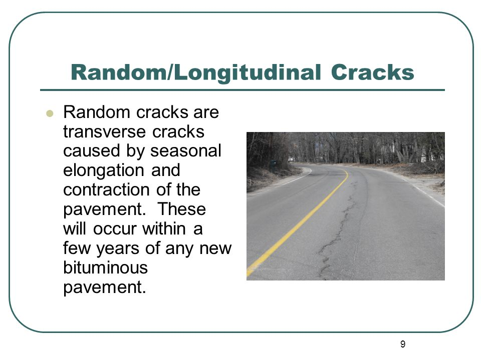 9 Random/Longitudinal Cracks Random cracks are transverse cracks caused by seasonal elongation and contraction of the pavement.