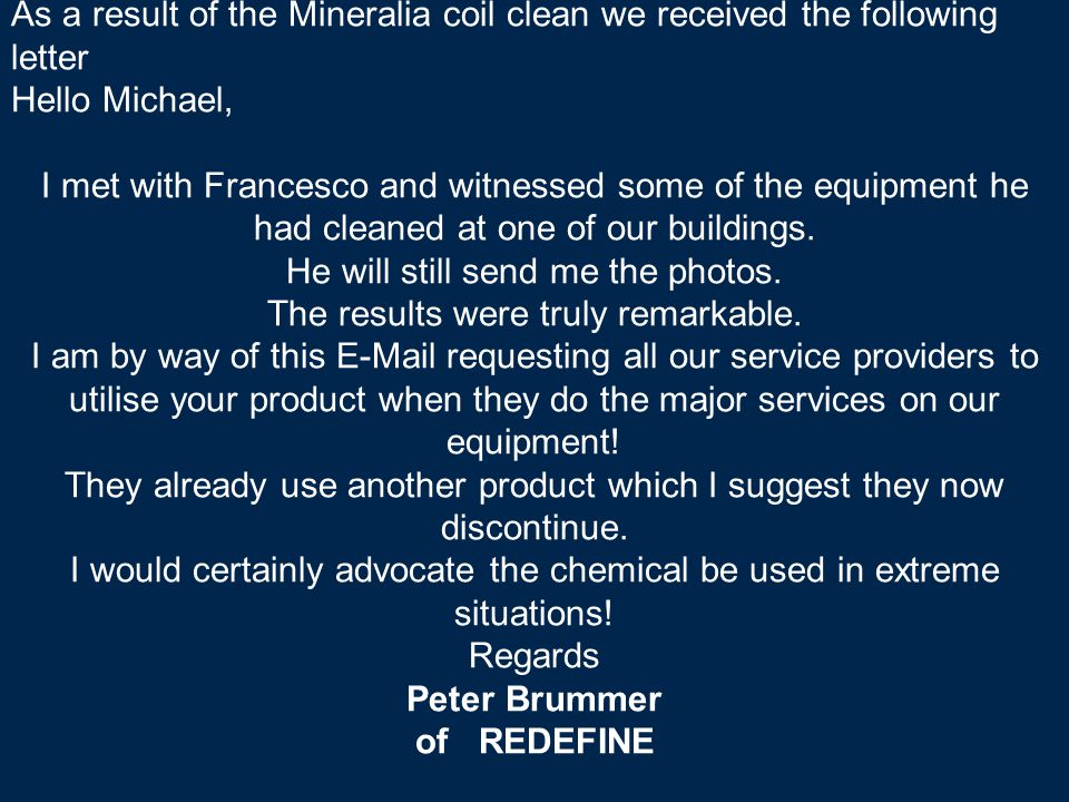 As a result of the Mineralia coil clean we received the following letter Hello Michael, I met with Francesco and witnessed some of the equipment he had cleaned at one of our buildings.
