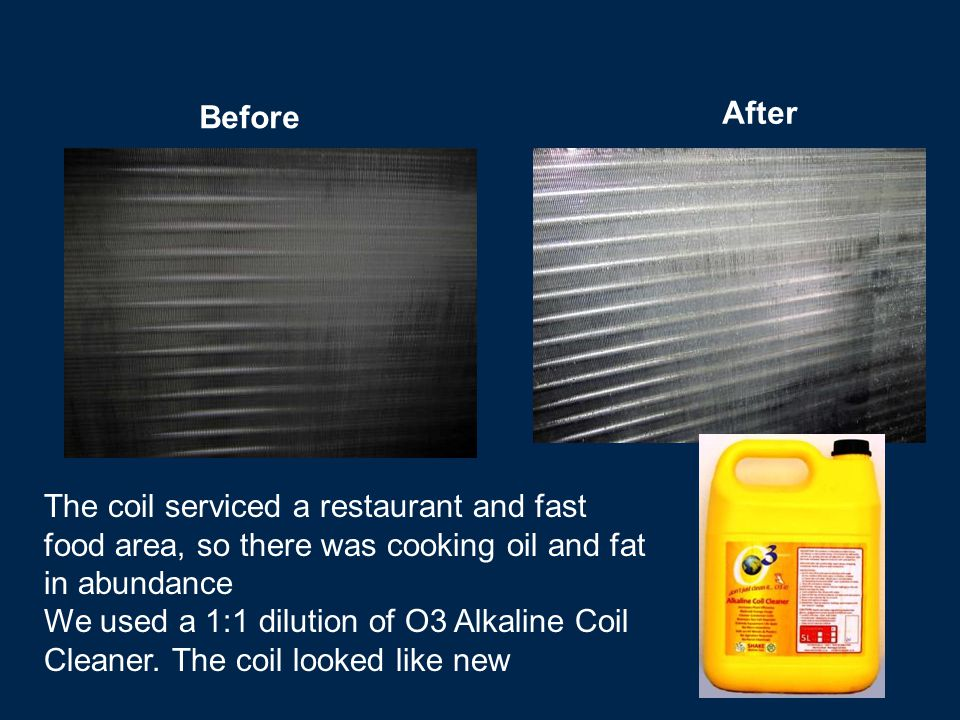 Before After The coil serviced a restaurant and fast food area, so there was cooking oil and fat in abundance We used a 1:1 dilution of O3 Alkaline Coil Cleaner.