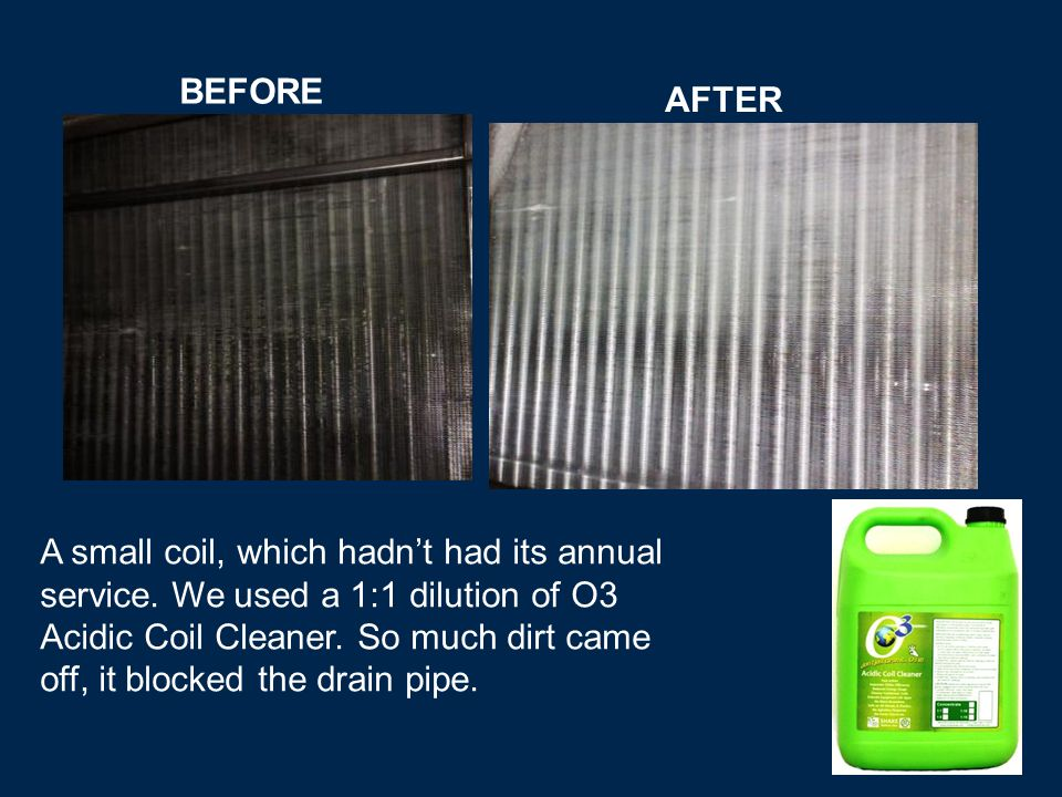 BEFORE AFTER A small coil, which hadnt had its annual service.