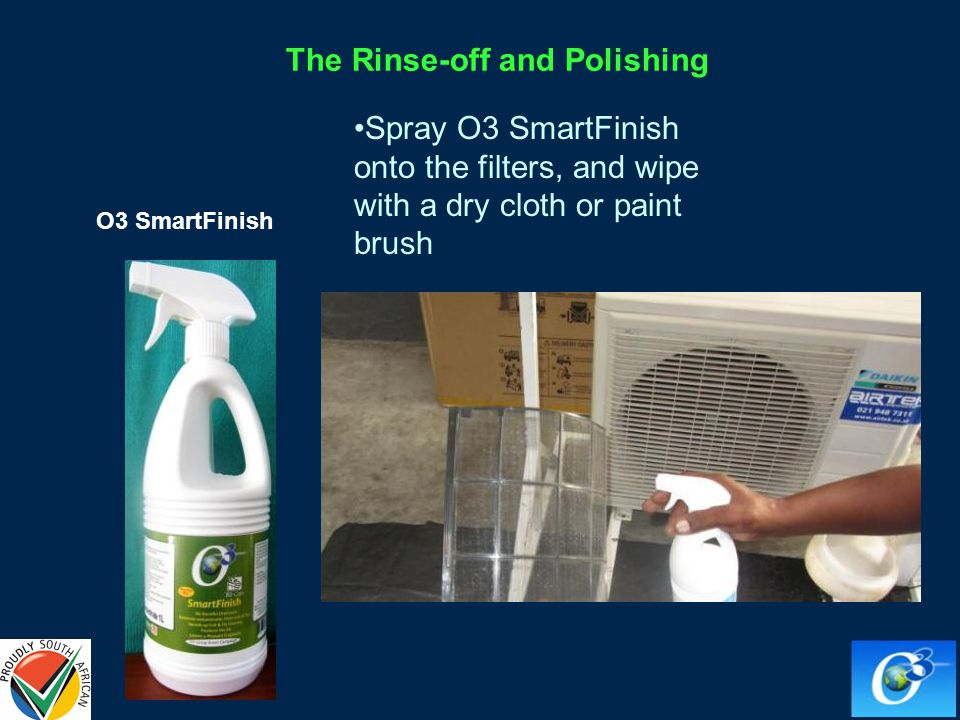 Spray O3 SmartFinish onto the filters, and wipe with a dry cloth or paint brush O3 SmartFinish The Rinse-off and Polishing
