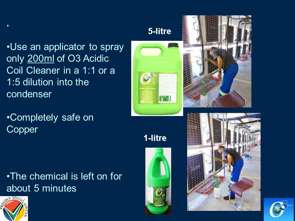 . Use an applicator to spray only 200ml of O3 Acidic Coil Cleaner in a 1:1 or a 1:5 dilution into the condenser Completely safe on Copper The chemical is left on for about 5 minutes 5-litre 1-litre