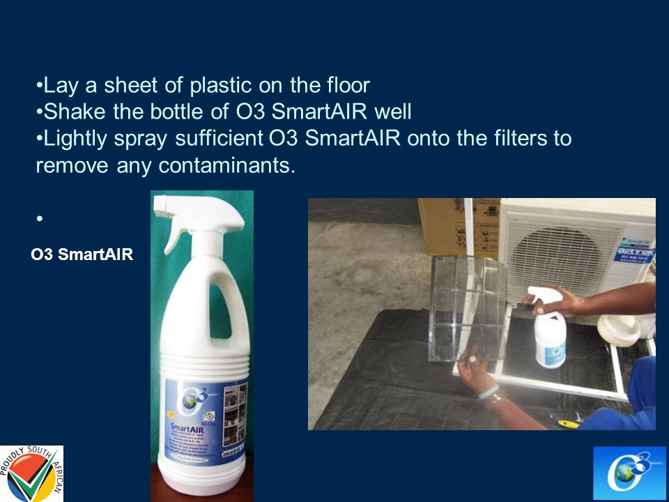 Lay a sheet of plastic on the floor Shake the bottle of O3 SmartAIR well Lightly spray sufficient O3 SmartAIR onto the filters to remove any contaminants.