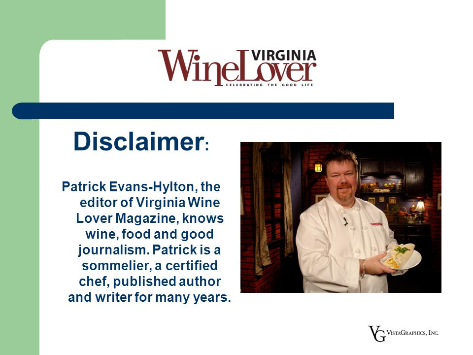Disclaimer Disclaimer : Patrick Evans-Hylton, the editor of Virginia Wine Lover Magazine, knows wine, food and good journalism.