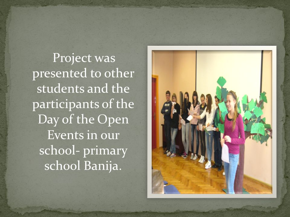 Project was presented to other students and the participants of the Day of the Open Events in our school- primary school Banija.