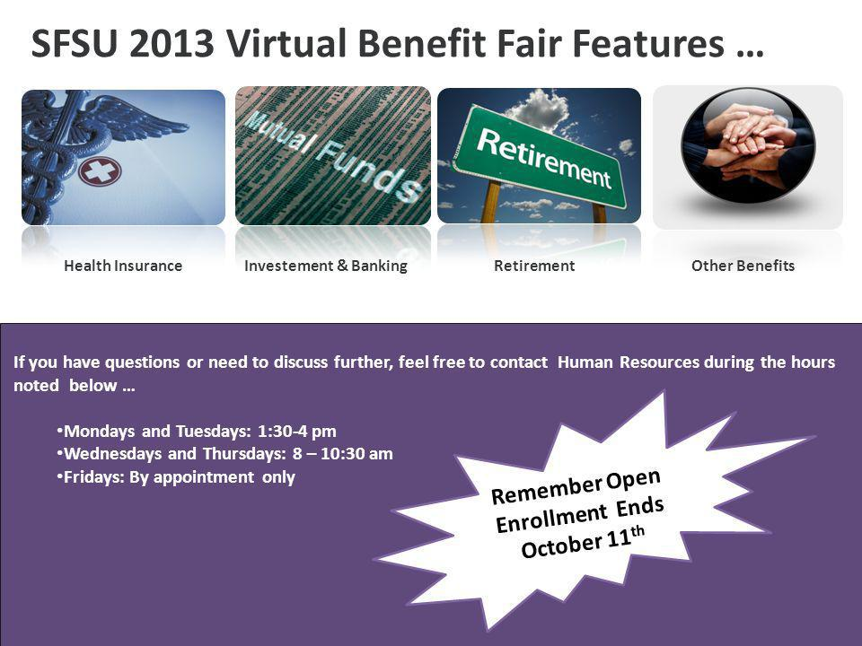 SFSU 2013 Virtual Benefit Fair Features … Medical Insurance If you have questions or need to discuss further, feel free to contact Human Resources during the hours noted below … Mondays and Tuesdays: 1:30-4 pm Wednesdays and Thursdays: 8 – 10:30 am Fridays: By appointment only Health InsuranceInvestement & BankingRetirementOther Benefits Remember Open Enrollment Ends October 11 th