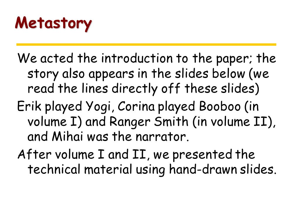 Metastory We acted the introduction to the paper; the story also appears in the slides below (we read the lines directly off these slides) Erik played Yogi, Corina played Booboo (in volume I) and Ranger Smith (in volume II), and Mihai was the narrator.