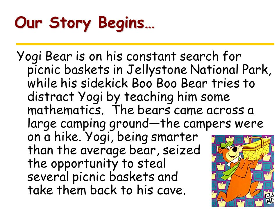 Our Story Begins… Yogi Bear is on his constant search for picnic baskets in Jellystone National Park, while his sidekick Boo Boo Bear tries to distract Yogi by teaching him some mathematics.