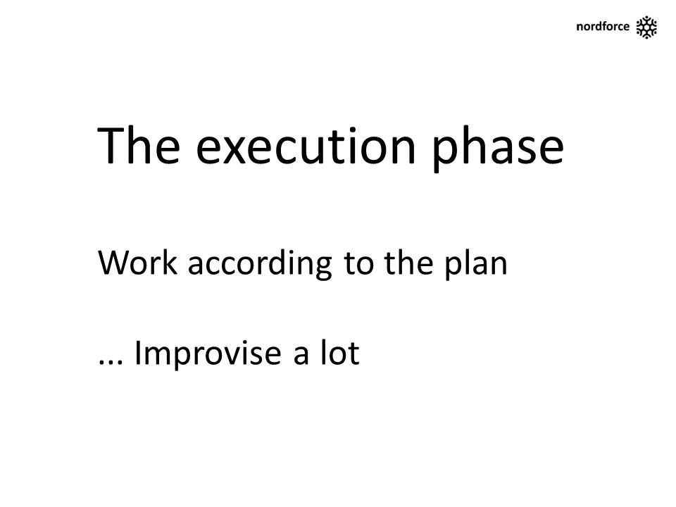 The execution phase Work according to the plan... Improvise a lot