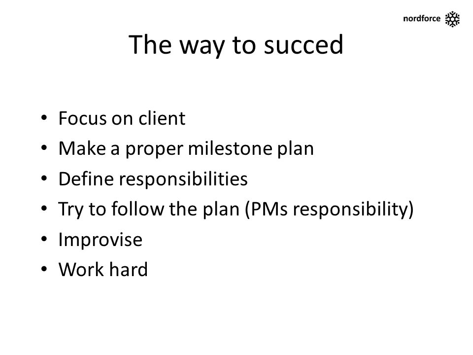 The way to succed Focus on client Make a proper milestone plan Define responsibilities Try to follow the plan (PMs responsibility) Improvise Work hard