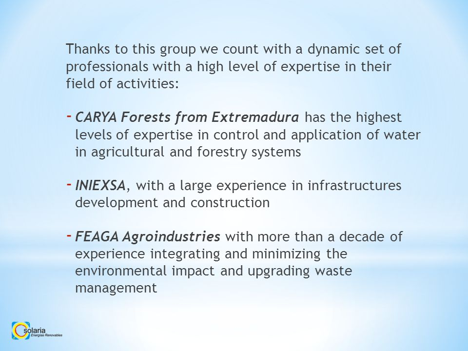 Thanks to this group we count with a dynamic set of professionals with a high level of expertise in their field of activities: - CARYA Forests from Extremadura has the highest levels of expertise in control and application of water in agricultural and forestry systems - INIEXSA, with a large experience in infrastructures development and construction - FEAGA Agroindustries with more than a decade of experience integrating and minimizing the environmental impact and upgrading waste management