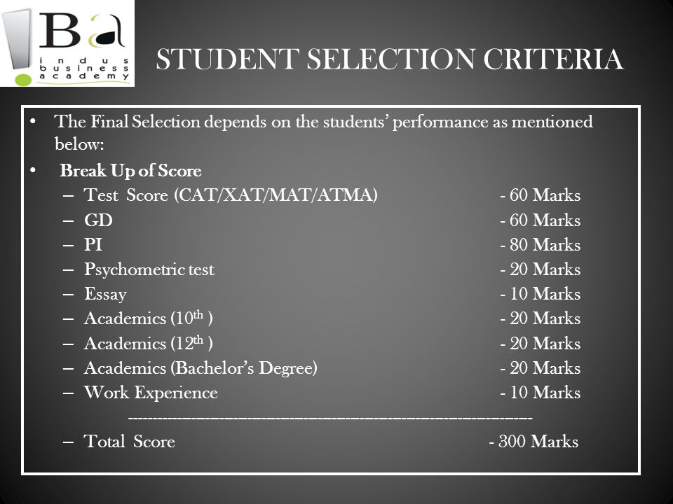 STUDENT SELECTION CRITERIA The Final Selection depends on the students performance as mentioned below: Break Up of Score – Test Score (CAT/XAT/MAT/ATM