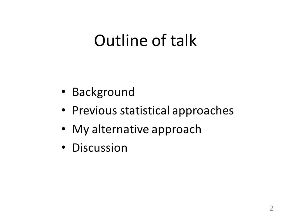 Outline of talk Background Previous statistical approaches My alternative approach Discussion 2