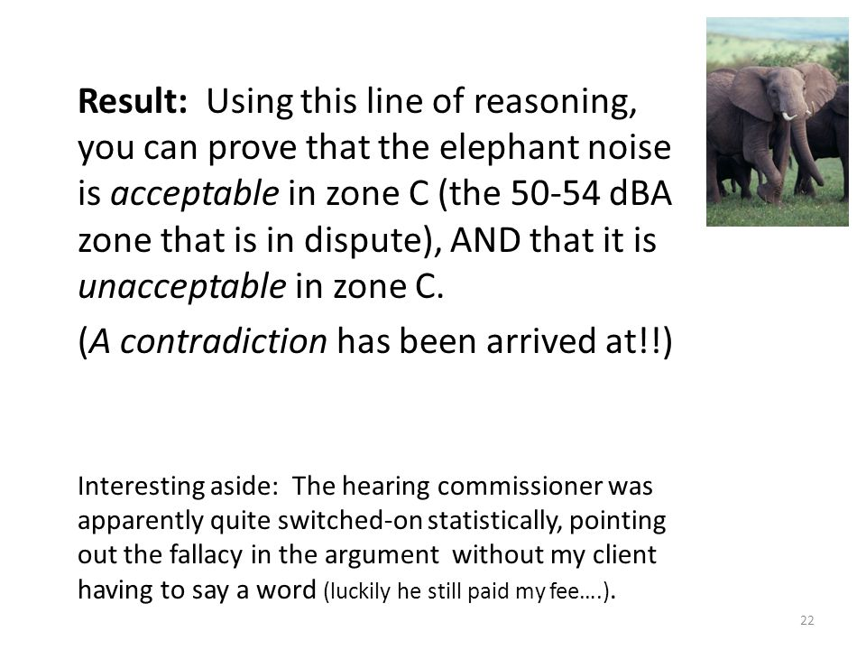 Result: Using this line of reasoning, you can prove that the elephant noise is acceptable in zone C (the 50-54 dBA zone that is in dispute), AND that it is unacceptable in zone C.