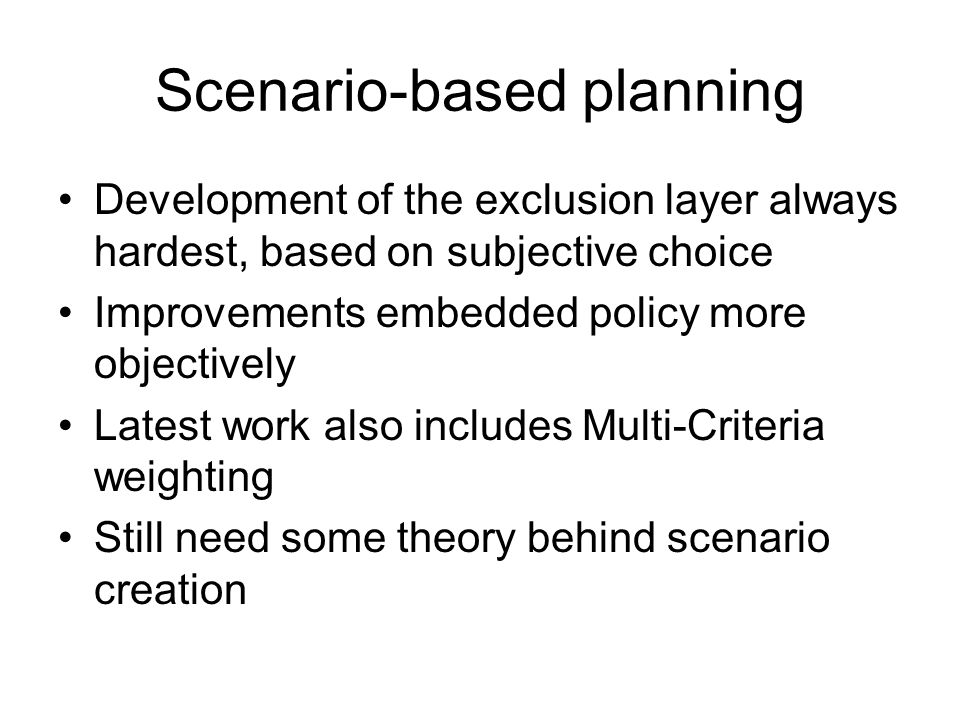 Scenario-based planning Development of the exclusion layer always hardest, based on subjective choice Improvements embedded policy more objectively Latest work also includes Multi-Criteria weighting Still need some theory behind scenario creation
