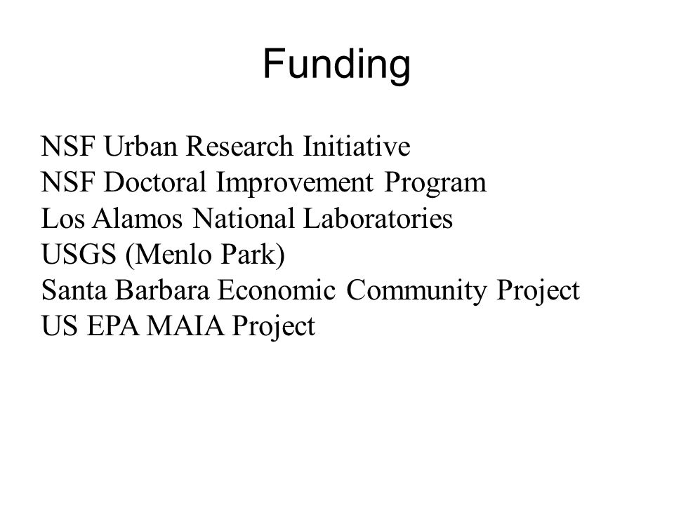 Funding NSF Urban Research Initiative NSF Doctoral Improvement Program Los Alamos National Laboratories USGS (Menlo Park) Santa Barbara Economic Community Project US EPA MAIA Project