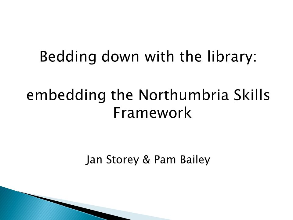 Bedding down with the library: embedding the Northumbria Skills Framework Jan Storey & Pam Bailey