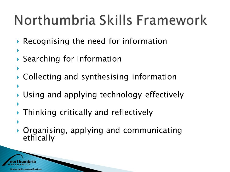 Recognising the need for information Searching for information Collecting and synthesising information Using and applying technology effectively Thinking critically and reflectively Organising, applying and communicating ethically