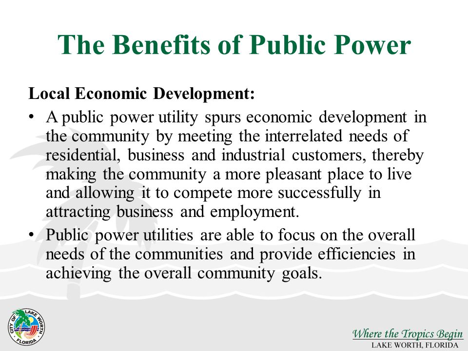 The Benefits of Public Power Local Economic Development: A public power utility spurs economic development in the community by meeting the interrelated needs of residential, business and industrial customers, thereby making the community a more pleasant place to live and allowing it to compete more successfully in attracting business and employment.