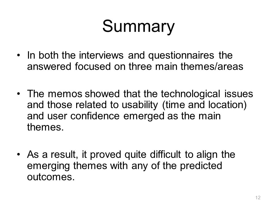 Summary In both the interviews and questionnaires the answered focused on three main themes/areas The memos showed that the technological issues and those related to usability (time and location) and user confidence emerged as the main themes.