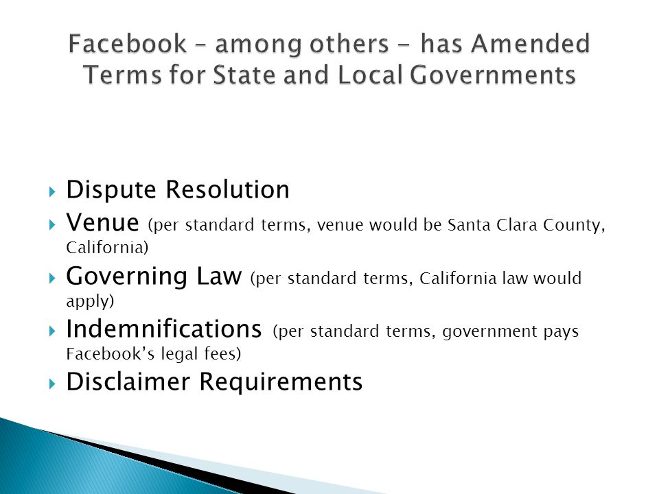 Dispute Resolution Venue (per standard terms, venue would be Santa Clara County, California) Governing Law (per standard terms, California law would apply) Indemnifications (per standard terms, government pays Facebooks legal fees) Disclaimer Requirements