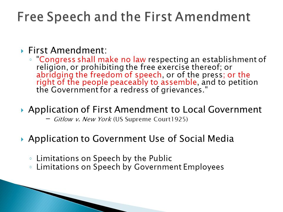First Amendment: Congress shall make no law respecting an establishment of religion, or prohibiting the free exercise thereof; or abridging the freedom of speech, or of the press; or the right of the people peaceably to assemble, and to petition the Government for a redress of grievances. Application of First Amendment to Local Government - Gitlow v.