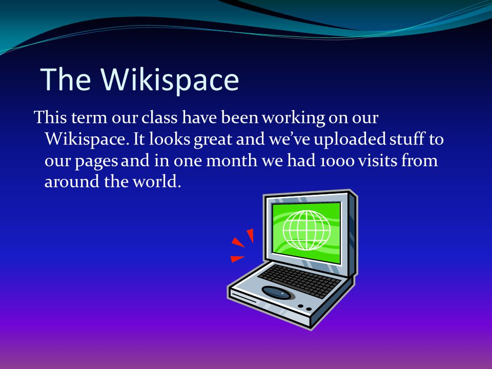 The Wikispace This term our class have been working on our Wikispace. It looks great and weve uploaded stuff to our pages and in one month we had 1000