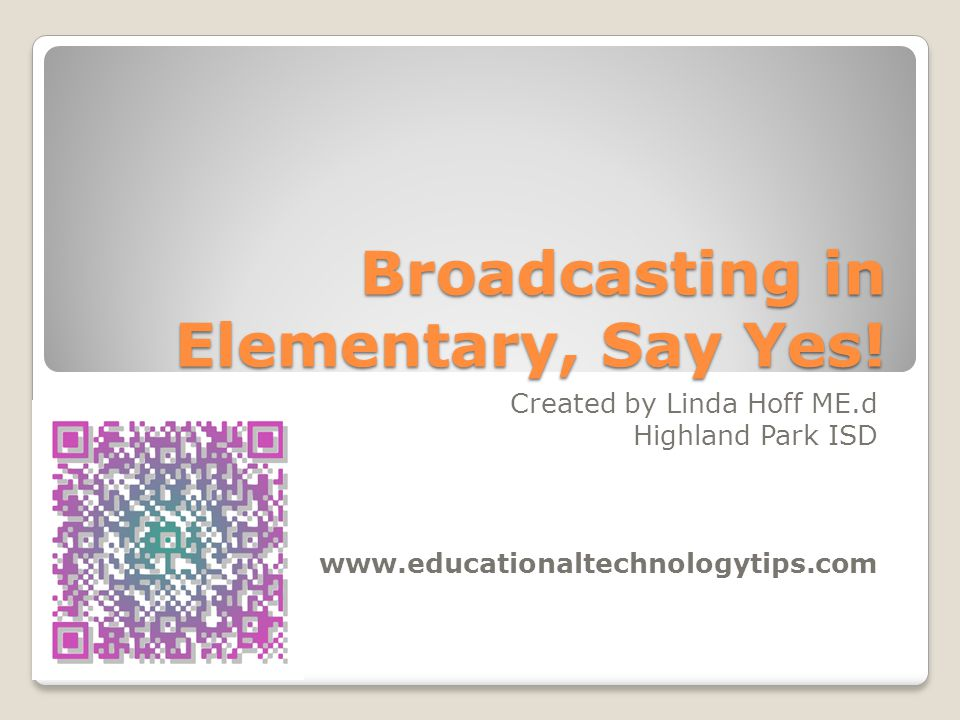 Broadcasting in Elementary, Say Yes! Created by Linda Hoff ME.d Highland Park ISD www.educationaltechnologytips.com