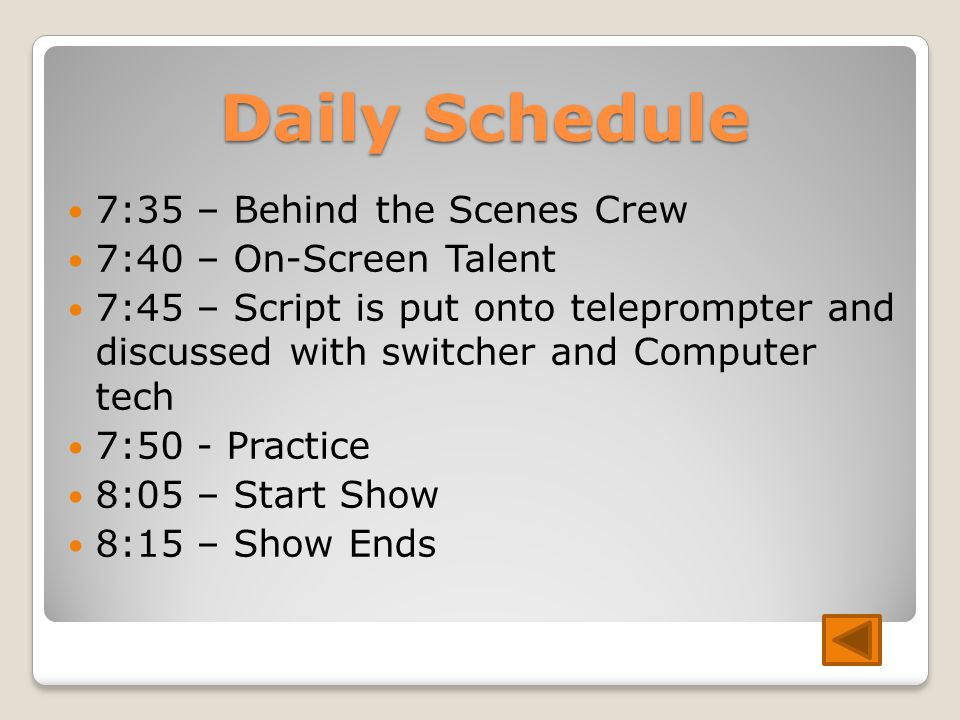 Daily Schedule 7:35 – Behind the Scenes Crew 7:40 – On-Screen Talent 7:45 – Script is put onto teleprompter and discussed with switcher and Computer tech 7:50 - Practice 8:05 – Start Show 8:15 – Show Ends