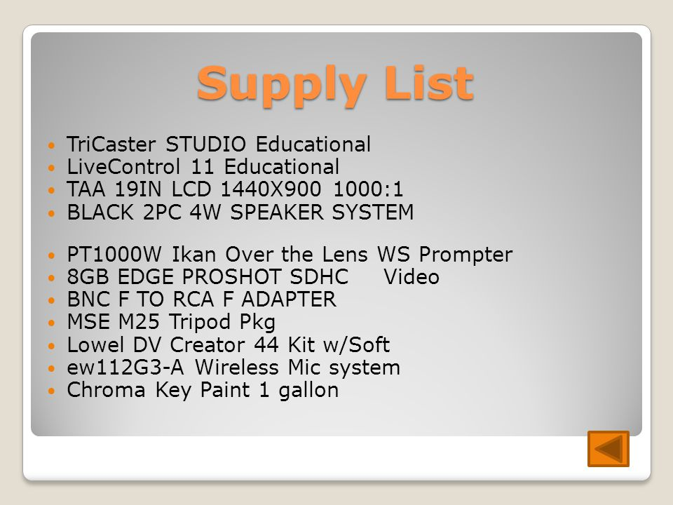 Supply List TriCaster STUDIO Educational LiveControl 11 Educational TAA 19IN LCD 1440X :1 BLACK 2PC 4W SPEAKER SYSTEM PT1000W Ikan Over the Lens WS Prompter 8GB EDGE PROSHOT SDHC Video BNC F TO RCA F ADAPTER MSE M25 Tripod Pkg Lowel DV Creator 44 Kit w/Soft ew112G3-A Wireless Mic system Chroma Key Paint 1 gallon
