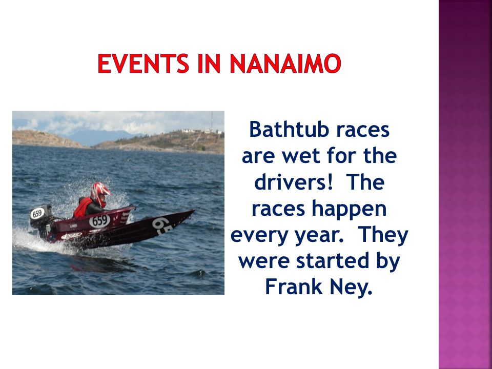 Bathtub races are wet for the drivers! The races happen every year. They were started by Frank Ney.
