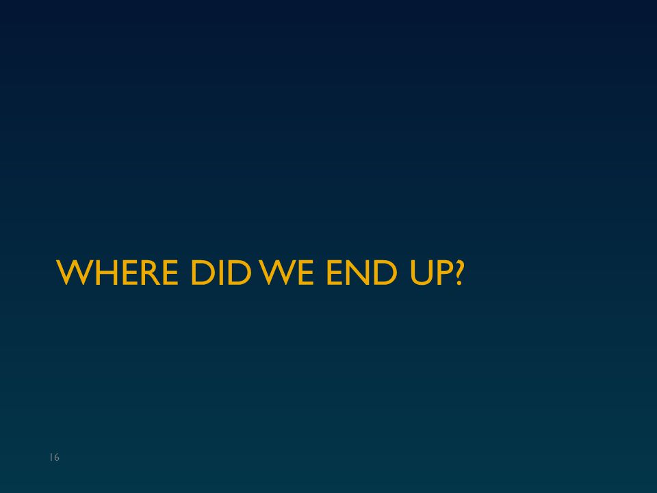 WHERE DID WE END UP? 16