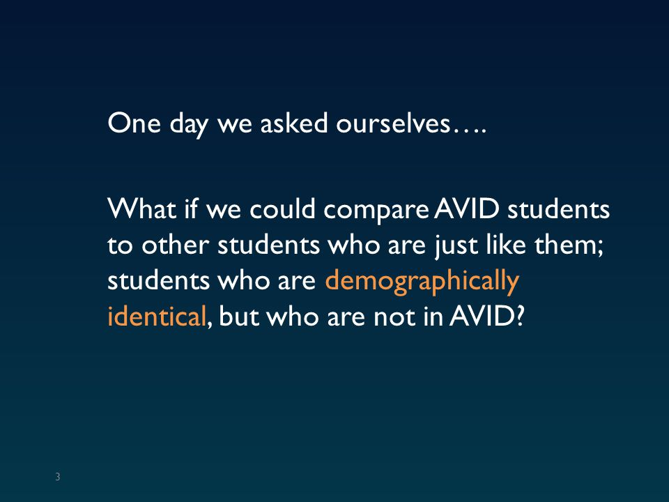One day we asked ourselves…. What if we could compare AVID students to other students who are just like them; students who are demographically identic