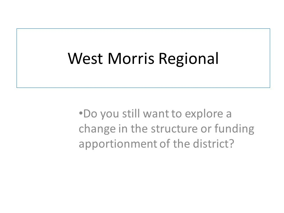 West Morris Regional Do you still want to explore a change in the structure or funding apportionment of the district?