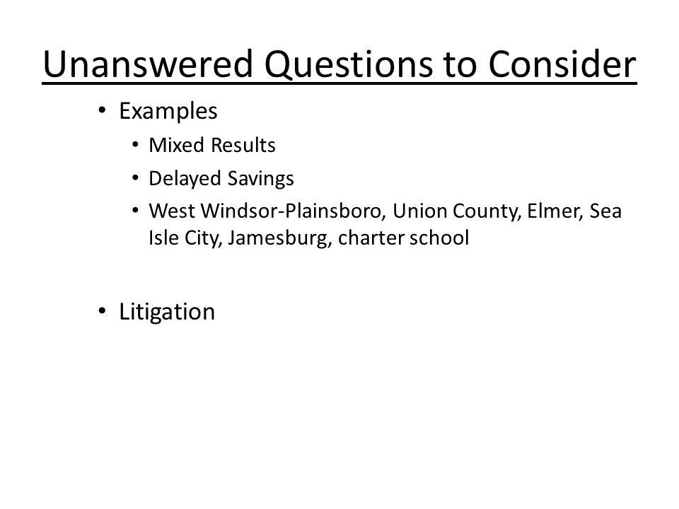 Unanswered Questions to Consider Examples Mixed Results Delayed Savings West Windsor-Plainsboro, Union County, Elmer, Sea Isle City, Jamesburg, charter school Litigation