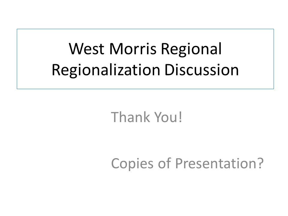 West Morris Regional Regionalization Discussion Thank You! Copies of Presentation?