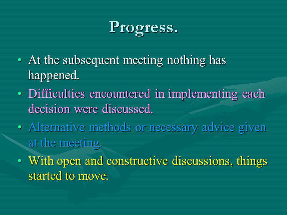Progress. At the subsequent meeting nothing has happened.At the subsequent meeting nothing has happened. Difficulties encountered in implementing each