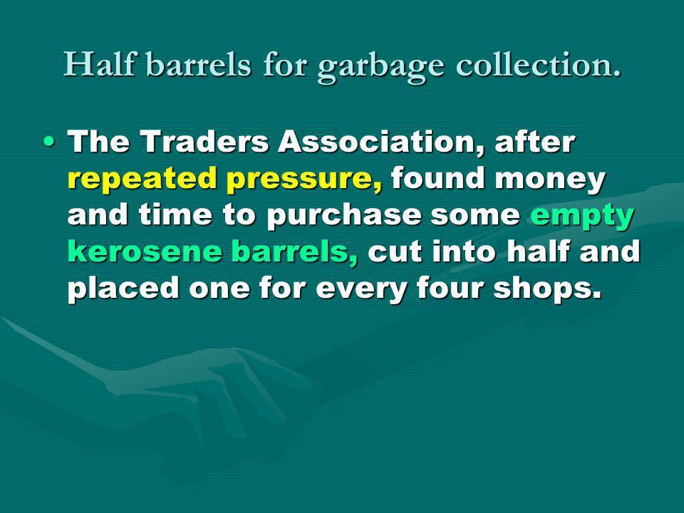 Half barrels for garbage collection. The Traders Association, after repeated pressure, found money and time to purchase some empty kerosene barrels, c