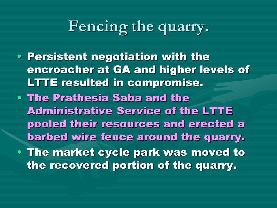 Fencing the quarry. Persistent negotiation with the encroacher at GA and higher levels of LTTE resulted in compromise.Persistent negotiation with the