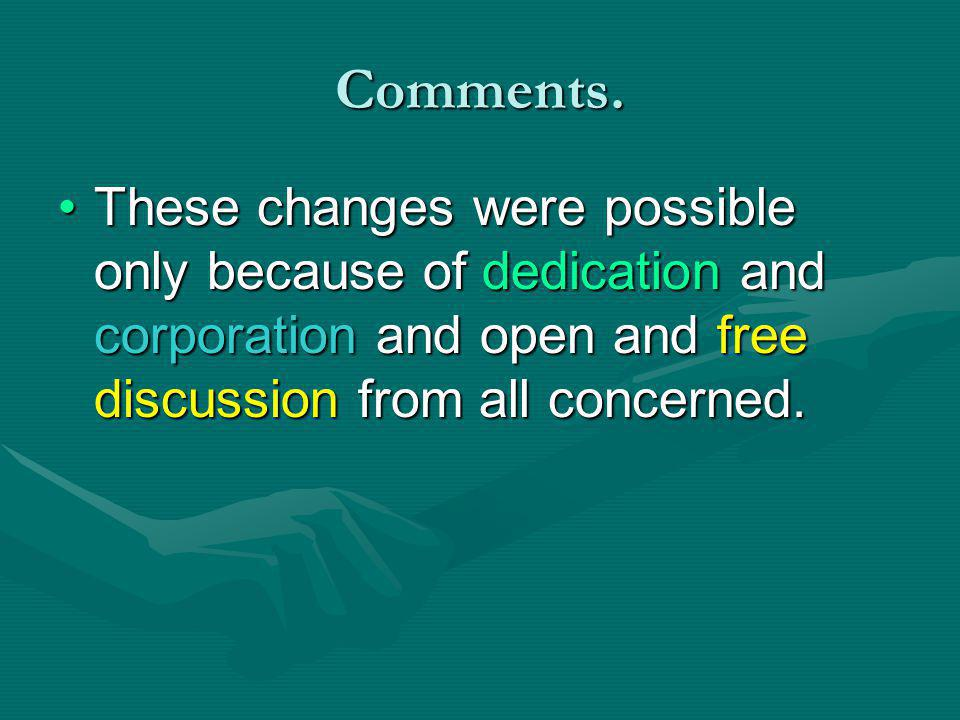 Comments. These changes were possible only because of dedication and corporation and open and free discussion from all concerned.These changes were po